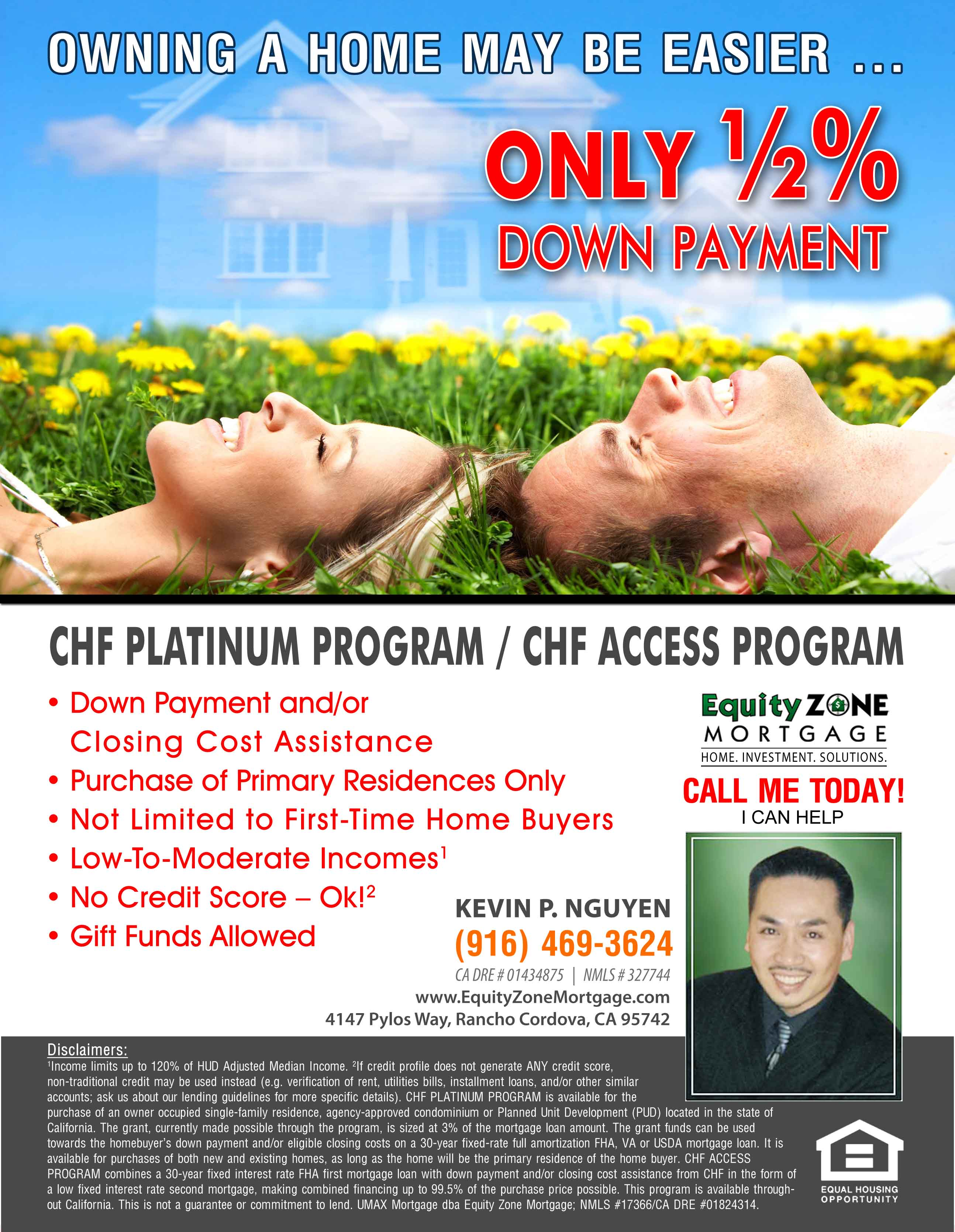 CHF Platinum Program / CHF Access Program ONLY ½ % DOWN PAYMENT Owning A Home May Be Easier...Down Payment and/or Closing Cost Assistance Purchase of Primary Residences Only •	Not Limited to First-Time Homebuyers •	Low-To-Moderate Incomes1 •	No Credit Score – Ok!2 •	Gift Funds - Allowed 1Income limits up to 120% of HUD Adjusted Median Income. 2If credit profile does not generate ANY credit score, non-traditional credit may be used instead (e.g. verification of rent, utilities bills, installment loans, and/or other similar accounts; ask us about our lending guidelines for more specific details). CHF PLATINUM PROGRAM is available for the purchase of an owner occupied single-family residence, agency-approved condominium or Planned Unit Development (PUD) located in the state of California. The grant, currently made possible through the program, is sized at 3% of the mortgage loan amount. The grant funds can be used towards the homebuyer's down payment and/or eligible closing costs on a 30-year fixed-rate full amortization FHA, VA or USDA mortgage loan. It is available for purchases of both new and existing homes, as long as the home will be the primary residence of the homebuyer. CHF ACCESS PROGRAM combines a 30-year Fixed Interest Rate FHA first mortgage loan with down payment and/or closing cost assistance from CHF in the form of a low fixed interest rate second mortgage, making combined financing up to 99.5% of the purchase price possible. This program is available throughout California. This is not a guarantee or commitment to lend. UMAX Mortgage dba Equity Zone Mortgage; NMLS #17366/CA DRE #01824314.